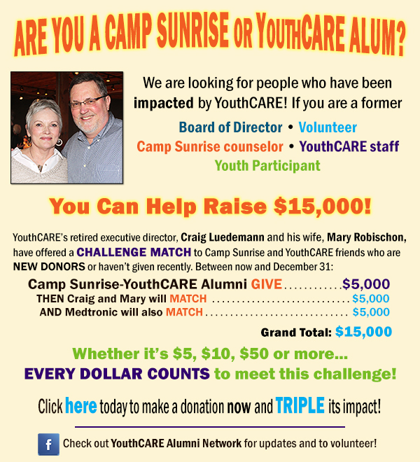 We are looking for people who were impacted by YouthCARE! If you are a former Board of Director • Volunteer Camp Sunrise counselor • YouthCARE staff Youth Participant you can help YouthCARE raise $15,000 before December 31, 2017 YouthCARE's retired executive director, Craig Luedemann and his wife, Mary Robischon, have offered a CHALLENGE MATCH to Camp Sunrise and YouthCARE friends who are new donors or haven't given recently. Between now and December 31: